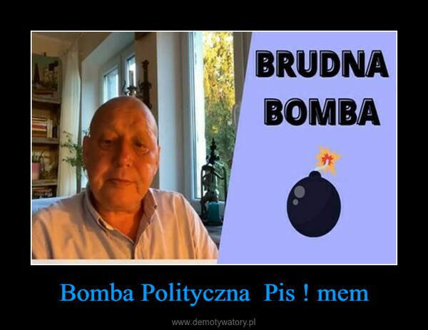 Bomba Polityczna  Pis ! mem –