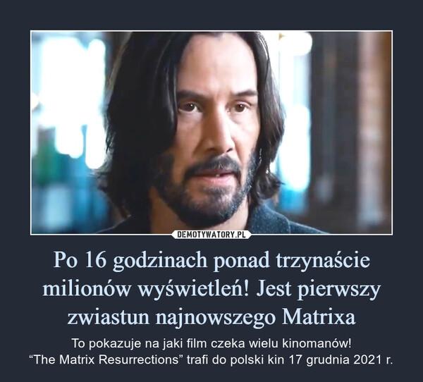 """Po 16 godzinach ponad trzynaście milionów wyświetleń! Jest pierwszy zwiastun najnowszego Matrixa – To pokazuje na jaki film czeka wielu kinomanów!""""The Matrix Resurrections"""" trafi do polski kin 17 grudnia 2021 r."""