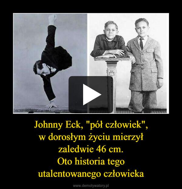"""Johnny Eck, """"pół człowiek"""",w dorosłym życiu mierzyłzaledwie 46 cm.Oto historia tegoutalentowanego człowieka –"""