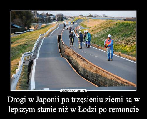 Drogi w Japonii po trzęsieniu ziemi są w lepszym stanie niż w Łodzi po remoncie