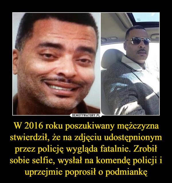 W 2016 roku poszukiwany mężczyzna stwierdził, że na zdjęciu udostępnionym przez policję wygląda fatalnie. Zrobił sobie selfie, wysłał na komendę policji i uprzejmie poprosił o podmiankę –