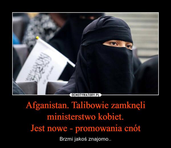 Afganistan. Talibowie zamknęli ministerstwo kobiet.Jest nowe - promowania cnót – Brzmi jakoś znajomo..