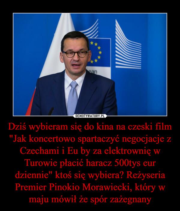"""Dziś wybieram się do kina na czeski film """"Jak koncertowo spartaczyć negocjacje z Czechami i Eu by za elektrownię w Turowie płacić haracz 500tys eur dziennie"""" ktoś się wybiera? Reżyseria Premier Pinokio Morawiecki, który w maju mówił że spór zażegnany –"""
