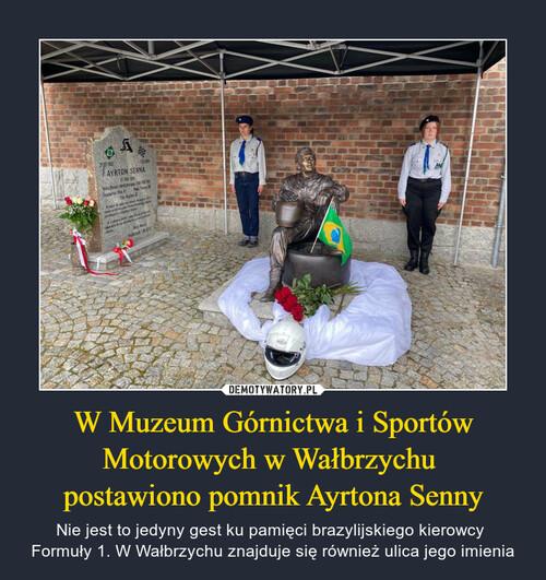 W Muzeum Górnictwa i Sportów Motorowych w Wałbrzychu  postawiono pomnik Ayrtona Senny