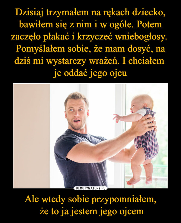 Ale wtedy sobie przypomniałem, że to ja jestem jego ojcem –