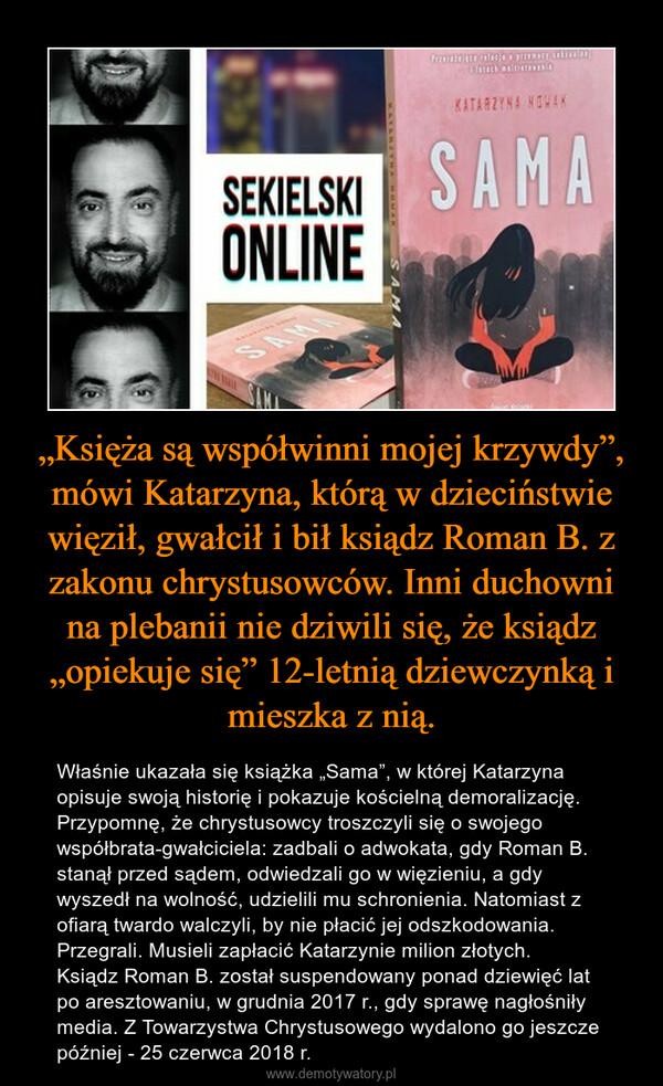 """""""Księża są współwinni mojej krzywdy"""", mówi Katarzyna, którą w dzieciństwie więził, gwałcił i bił ksiądz Roman B. z zakonu chrystusowców. Inni duchowni na plebanii nie dziwili się, że ksiądz """"opiekuje się"""" 12-letnią dziewczynką i mieszka z nią. – Właśnie ukazała się książka """"Sama"""", w której Katarzyna opisuje swoją historię i pokazuje kościelną demoralizację.Przypomnę, że chrystusowcy troszczyli się o swojego współbrata-gwałciciela: zadbali o adwokata, gdy Roman B. stanął przed sądem, odwiedzali go w więzieniu, a gdy wyszedł na wolność, udzielili mu schronienia. Natomiast z ofiarą twardo walczyli, by nie płacić jej odszkodowania. Przegrali. Musieli zapłacić Katarzynie milion złotych.Ksiądz Roman B. został suspendowany ponad dziewięć lat po aresztowaniu, w grudnia 2017 r., gdy sprawę nagłośniły media. Z Towarzystwa Chrystusowego wydalono go jeszcze później - 25 czerwca 2018 r."""