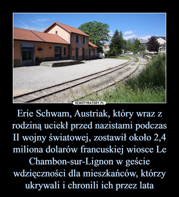 Erie Schwam, Austriak, który wraz z rodziną uciekł przed nazistami podczas II wojny światowej, zostawił około 2,4 miliona dolarów francuskiej wiosce Le Chambon-sur-Lignon w geście wdzięczności dla mieszkańców, którzy ukrywali i chronili ich przez lata –