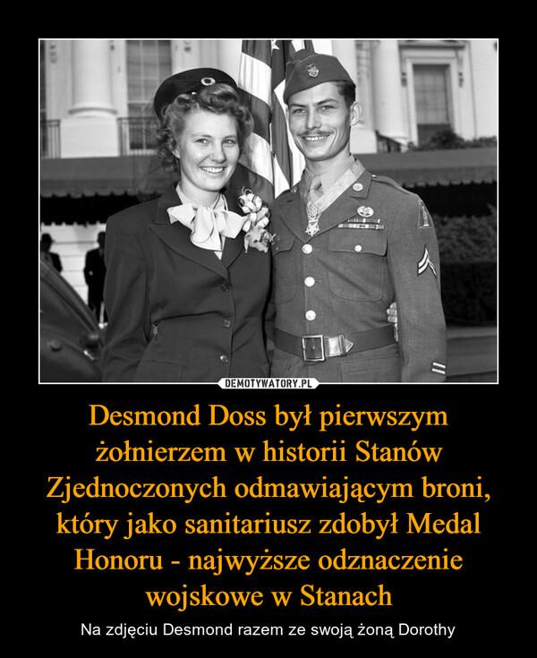 Desmond Doss był pierwszym żołnierzem w historii Stanów Zjednoczonych odmawiającym broni, który jako sanitariusz zdobył Medal Honoru - najwyższe odznaczenie wojskowe w Stanach – Na zdjęciu Desmond razem ze swoją żoną Dorothy