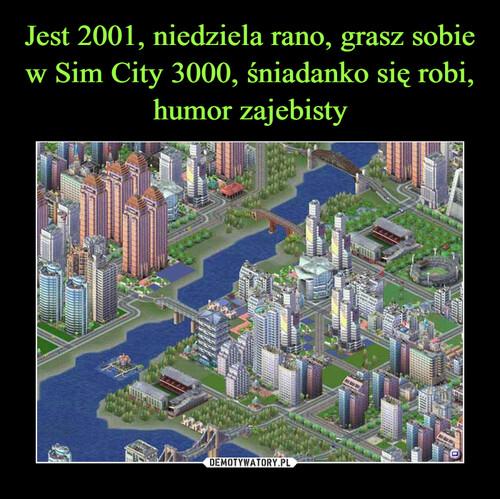 Jest 2001, niedziela rano, grasz sobie w Sim City 3000, śniadanko się robi, humor zajebisty
