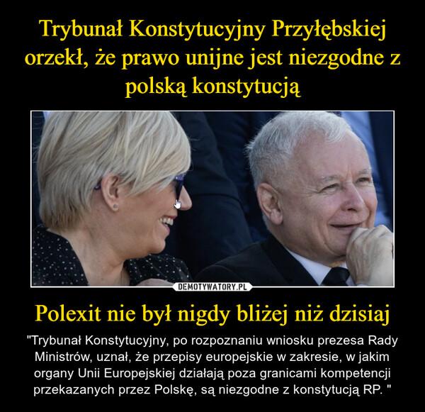 """Polexit nie był nigdy bliżej niż dzisiaj – """"Trybunał Konstytucyjny, po rozpoznaniu wniosku prezesa Rady Ministrów, uznał, że przepisy europejskie w zakresie, w jakim organy Unii Europejskiej działają poza granicami kompetencji przekazanych przez Polskę, są niezgodne z konstytucją RP. """""""
