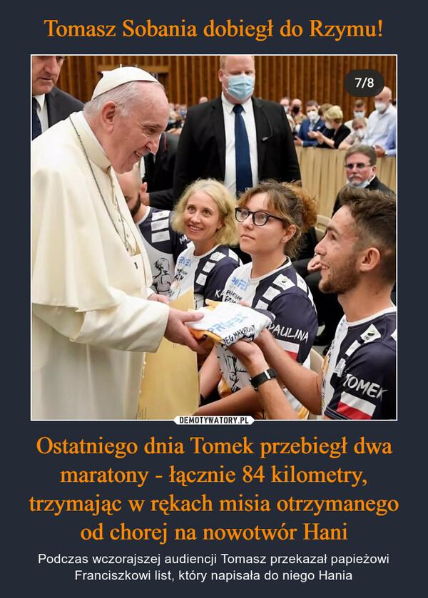 Ostatniego dnia Tomek przebiegł dwa maratony - łącznie 84 kilometry, trzymając w rękach misia otrzymanego od chorej na nowotwór Hani – Podczas wczorajszej audiencji Tomasz przekazał papieżowi Franciszkowi list, który napisała do niego Hania