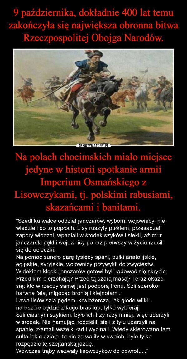 """Na polach chocimskich miało miejsce jedyne w historii spotkanie armii Imperium Osmańskiego z Lisowczykami, tj. polskimi rabusiami, skazańcami i banitami. – """"Szedł ku walce oddział janczarów, wyborni wojownicy, nie wiedzieli co to popłoch. Lisy ruszyły pułkiem, przesadzali zapory włóczni, wpadlali w środek szyków i siekli, aż mur janczarski pękł i wojownicy po raz pierwszy w życiu rzucili się do ucieczki.Na pomoc sunęło parę tysięcy spahi, pułki anatolijskie, egipskie, syryjskie, wojownicy przywykli do zwycięstw. Widokiem klęski janczarów gotowi byli radować się skrycie. Przed kim pierzchają? Przed tą szarą masą? Teraz okaże się, kto w rzeczy samej jest podporą tronu. Szli szeroko, barwną falą, migocąc bronią i klejnotami.Lawa lisów szła pędem, krwiożercza, jak głode wilki - nareszcie będzie z kogo brać łup, tylko wybieraj.Szli ciasnym szykiem, było ich trzy razy mniej, więc uderzyli w środek. Nie hamując, rodzielili się i z tyłu uderzyli na spahię, złamali wszelki ład i wycinali. Wtedy skierowano tam sułtańskie działa, to nic że waliły w swoich, byle tylko rozpędzić tę szejtańską jazdę.Wówczas trąby wezwały lisowczyków do odwrotu..."""""""