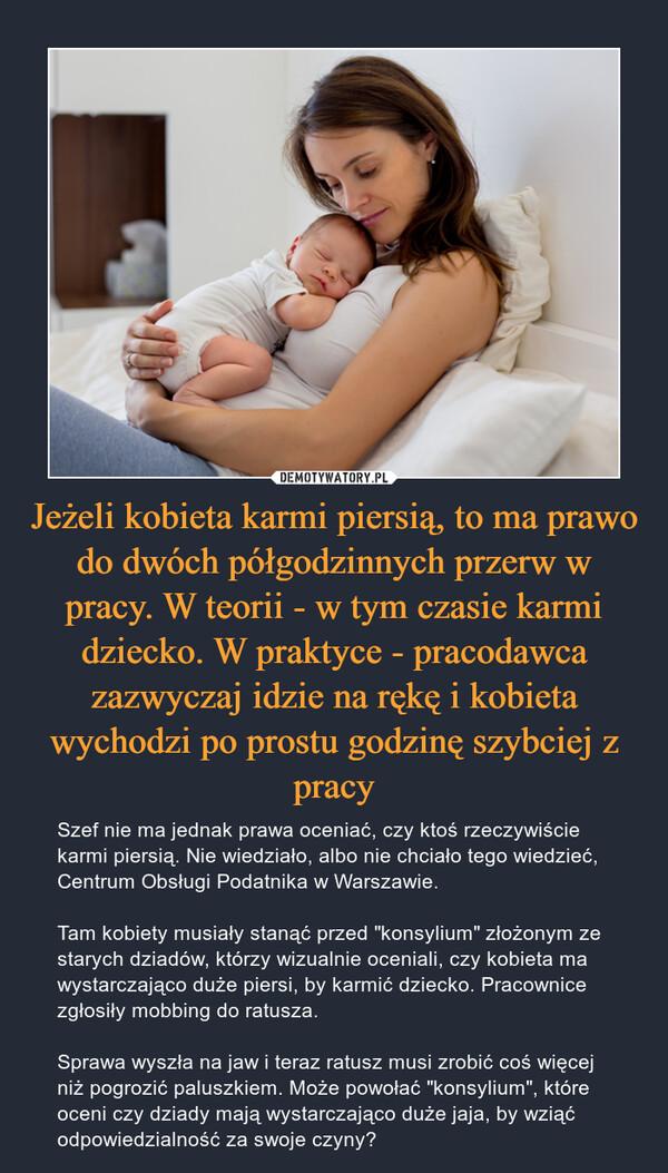 """Jeżeli kobieta karmi piersią, to ma prawo do dwóch półgodzinnych przerw w pracy. W teorii - w tym czasie karmi dziecko. W praktyce - pracodawca zazwyczaj idzie na rękę i kobieta wychodzi po prostu godzinę szybciej z pracy – Szef nie ma jednak prawa oceniać, czy ktoś rzeczywiście karmi piersią. Nie wiedziało, albo nie chciało tego wiedzieć, Centrum Obsługi Podatnika w Warszawie. Tam kobiety musiały stanąć przed """"konsylium"""" złożonym ze starych dziadów, którzy wizualnie oceniali, czy kobieta ma wystarczająco duże piersi, by karmić dziecko. Pracownice zgłosiły mobbing do ratusza.Sprawa wyszła na jaw i teraz ratusz musi zrobić coś więcej niż pogrozić paluszkiem. Może powołać """"konsylium"""", które oceni czy dziady mają wystarczająco duże jaja, by wziąć odpowiedzialność za swoje czyny?"""