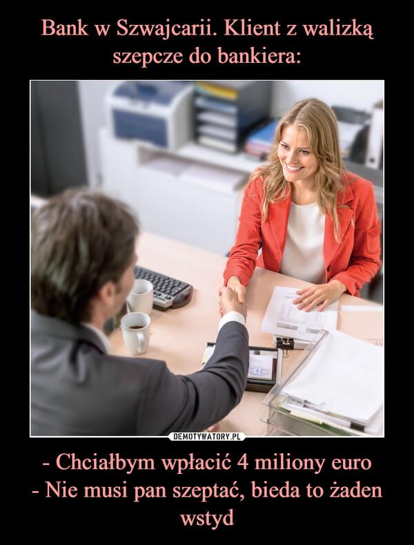 - Chciałbym wpłacić 4 miliony euro- Nie musi pan szeptać, bieda to żaden wstyd –
