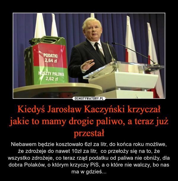 Kiedyś Jarosław Kaczyński krzyczał jakie to mamy drogie paliwo, a teraz już przestał – Niebawem będzie kosztowało 6zł za litr, do końca roku możliwe, że zdrożeje do nawet 10zł za litr,  co przełoży się na to, że wszystko zdrożeje, co teraz rząd podatku od paliwa nie obniży, dla dobra Polaków, o którym krzyczy PiS, a o które nie walczy, bo nas ma w gdzieś...