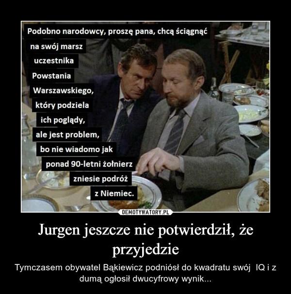 Jurgen jeszcze nie potwierdził, że przyjedzie – Tymczasem obywatel Bąkiewicz podniósł do kwadratu swój  IQ i z dumą ogłosił dwucyfrowy wynik...