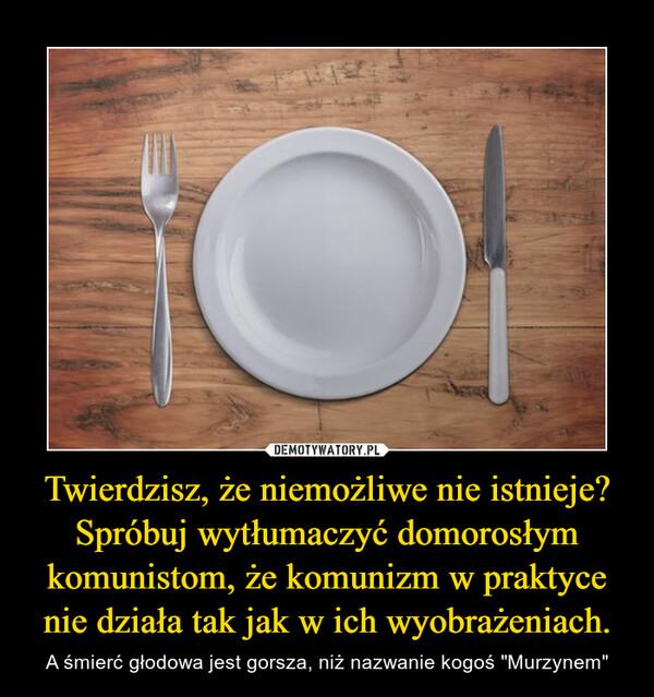 """Twierdzisz, że niemożliwe nie istnieje? Spróbuj wytłumaczyć domorosłym komunistom, że komunizm w praktyce nie działa tak jak w ich wyobrażeniach. – A śmierć głodowa jest gorsza, niż nazwanie kogoś """"Murzynem"""""""