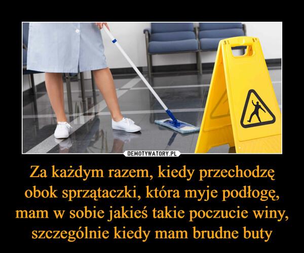 Za każdym razem, kiedy przechodzę obok sprzątaczki, która myje podłogę, mam w sobie jakieś takie poczucie winy, szczególnie kiedy mam brudne buty –
