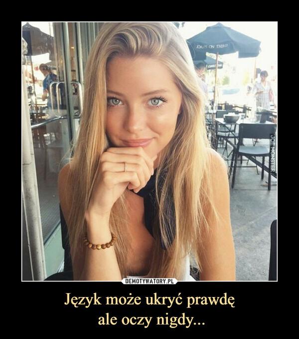 Język może ukryć prawdę ale oczy nigdy... –