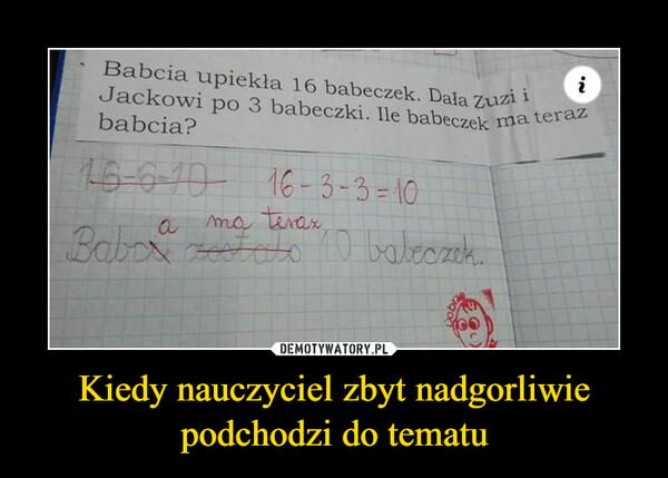 Kiedy nauczyciel zbyt nadgorliwiepodchodzi do tematu –