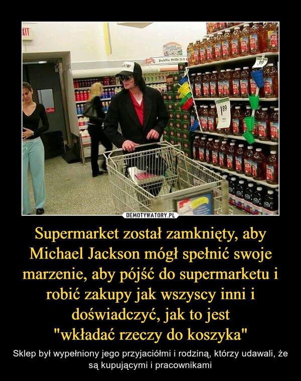 """Supermarket został zamknięty, aby Michael Jackson mógł spełnić swoje marzenie, aby pójść do supermarketu i robić zakupy jak wszyscy inni i doświadczyć, jak to jest""""wkładać rzeczy do koszyka"""" – Sklep był wypełniony jego przyjaciółmi i rodziną, którzy udawali, że są kupującymi i pracownikami"""