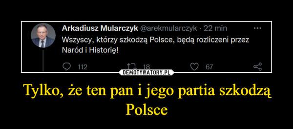 Tylko, że ten pan i jego partia szkodzą Polsce –