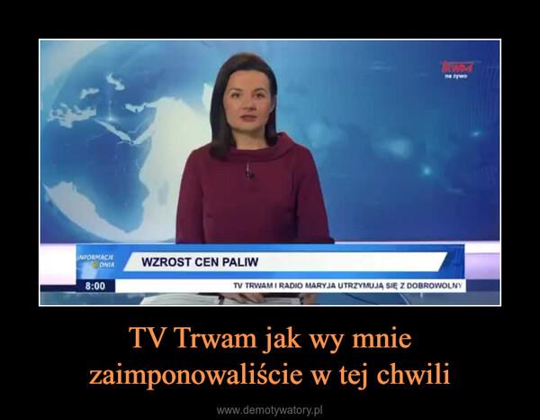 TV Trwam jak wy mnie zaimponowaliście w tej chwili –