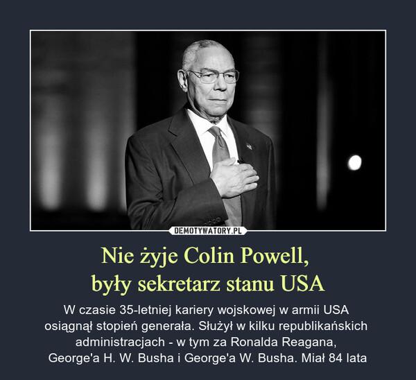 Nie żyje Colin Powell, były sekretarz stanu USA – W czasie 35-letniej kariery wojskowej w armii USA osiągnął stopień generała. Służył w kilku republikańskich administracjach - w tym za Ronalda Reagana, George'a H. W. Busha i George'a W. Busha. Miał 84 lata