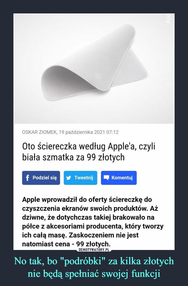 """No tak, bo """"podróbki"""" za kilka złotych nie będą spełniać swojej funkcji –  OSKAR ZIOMEK, 19 października 2021 07:12Oto ściereczka według Apple'a, czylibiała szmatka za 99 złotychf Podziel sięTweetnijKomentujApple wprowadził do oferty ściereczkę doczyszczenia ekranów swoich produktów. Ażdziwne, że dotychczas takiej brakowało napółce z akcesoriami producenta, który tworzyich całą masę. Zaskoczeniem nie jestnatomiast cena - 99 złotych.ddy"""