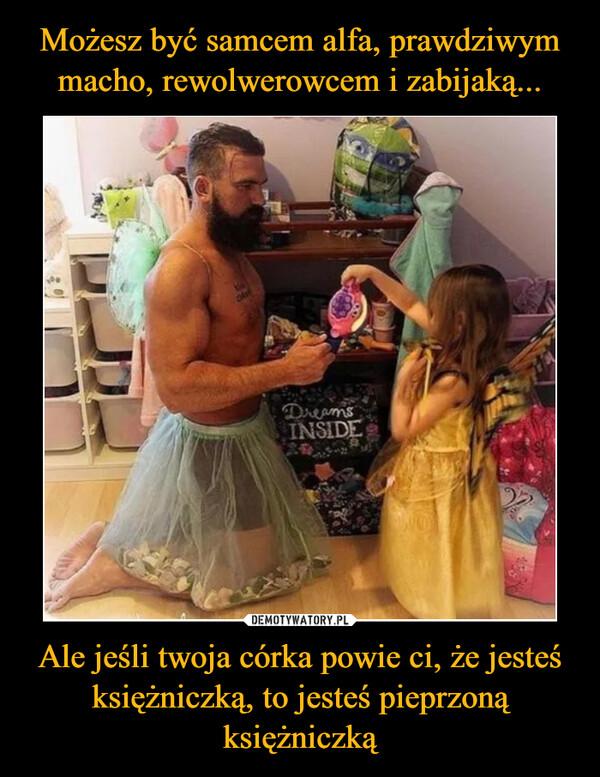 Ale jeśli twoja córka powie ci, że jesteśksiężniczką, to jesteś pieprzonąksiężniczką –