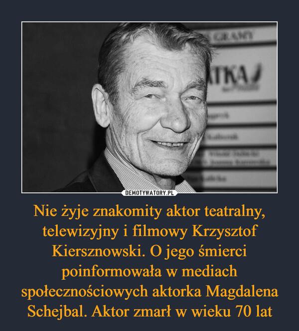 Nie żyje znakomity aktor teatralny, telewizyjny i filmowy Krzysztof Kiersznowski. O jego śmierci poinformowała w mediach społecznościowych aktorka Magdalena Schejbal. Aktor zmarł w wieku 70 lat –
