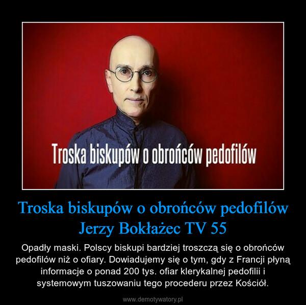 Troska biskupów o obrońców pedofilówJerzy Bokłażec TV 55 – Opadły maski. Polscy biskupi bardziej troszczą się o obrońców pedofilów niż o ofiary. Dowiadujemy się o tym, gdy z Francji płyną informacje o ponad 200 tys. ofiar klerykalnej pedofilii i systemowym tuszowaniu tego procederu przez Kościół.