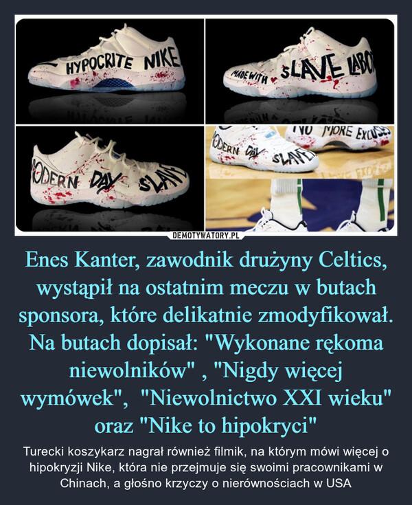 """Enes Kanter, zawodnik drużyny Celtics, wystąpił na ostatnim meczu w butach sponsora, które delikatnie zmodyfikował.Na butach dopisał: """"Wykonane rękoma niewolników"""" , """"Nigdy więcej wymówek"""",  """"Niewolnictwo XXI wieku"""" oraz """"Nike to hipokryci"""" – Turecki koszykarz nagrał również filmik, na którym mówi więcej o hipokryzji Nike, która nie przejmuje się swoimi pracownikami w Chinach, a głośno krzyczy o nierównościach w USA"""