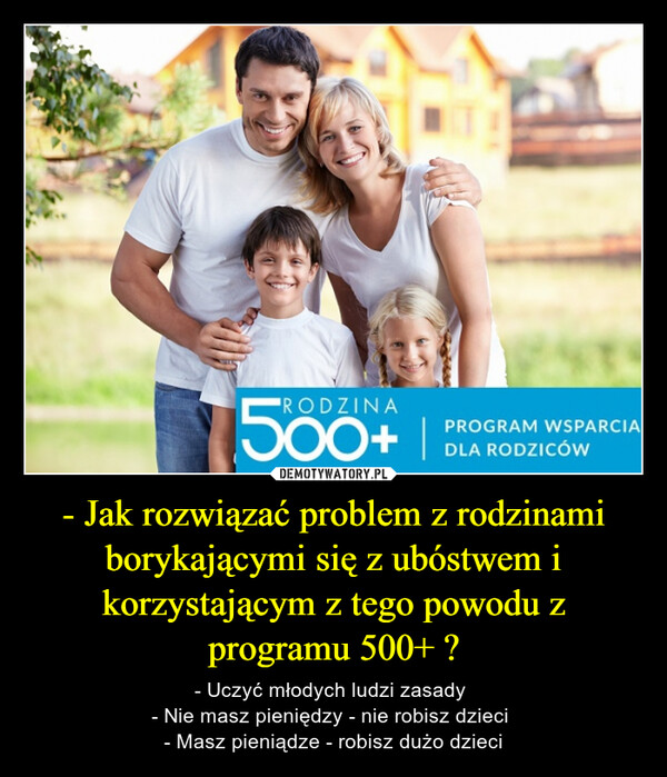 - Jak rozwiązać problem z rodzinami borykającymi się z ubóstwem i korzystającym z tego powodu z programu 500+ ? – - Uczyć młodych ludzi zasady - Nie masz pieniędzy - nie robisz dzieci - Masz pieniądze - robisz dużo dzieci